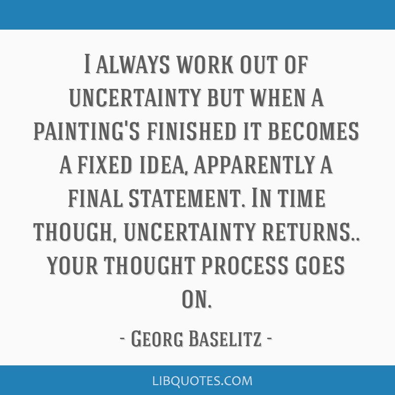 I always work out of uncertainty but when a painting's finished it becomes a fixed idea, apparently a final statement. In time though, uncertainty...