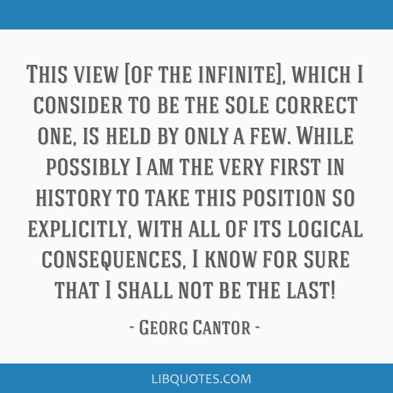 This view [of the infinite], which I consider to be the sole correct one, is held by only a few. While possibly I am the very first in history to...