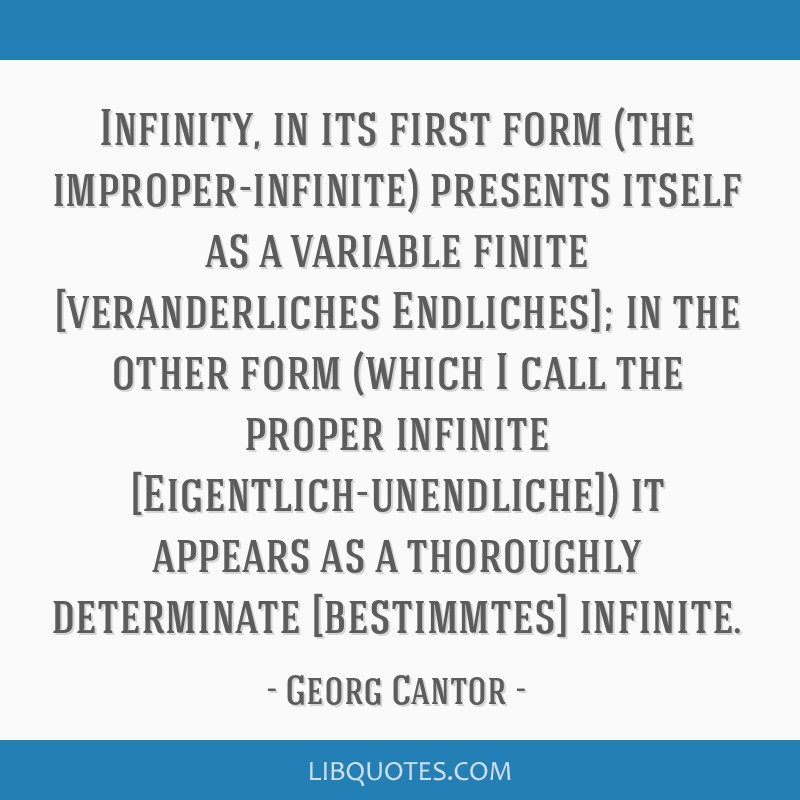 Infinity, in its first form (the improper-infinite) presents itself as a variable finite [veranderliches Endliches]; in the other form (which I call...