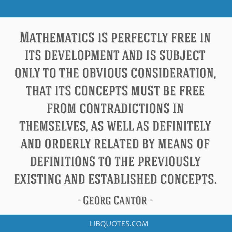 Mathematics is perfectly free in its development and is subject only to the obvious consideration, that its concepts must be free from contradictions ...