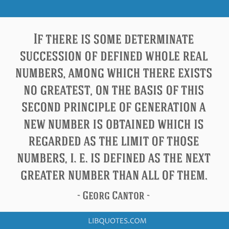 If there is some determinate succession of defined whole real numbers, among which there exists no greatest, on the basis of this second principle of ...