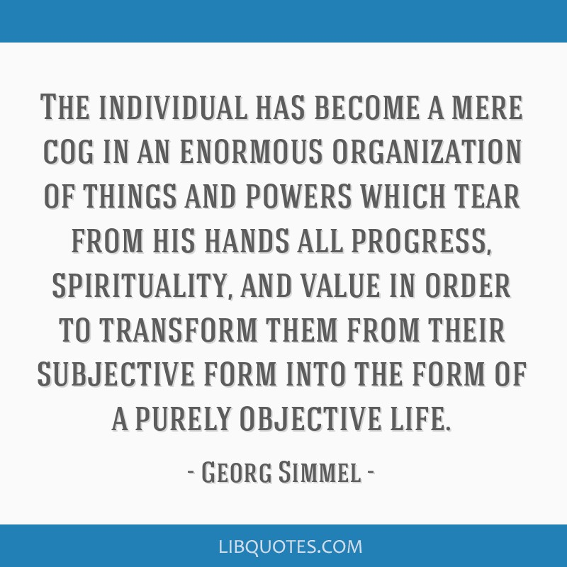 The individual has become a mere cog in an enormous organization of things and powers which tear from his hands all progress, spirituality, and value ...