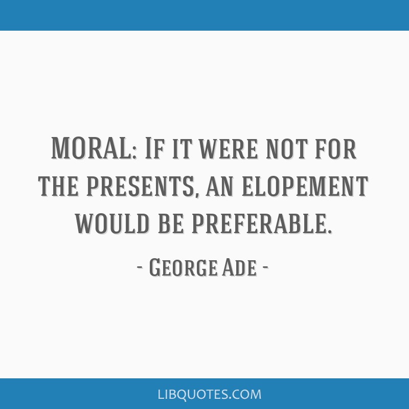 MORAL: If it were not for the presents, an elopement would be preferable.