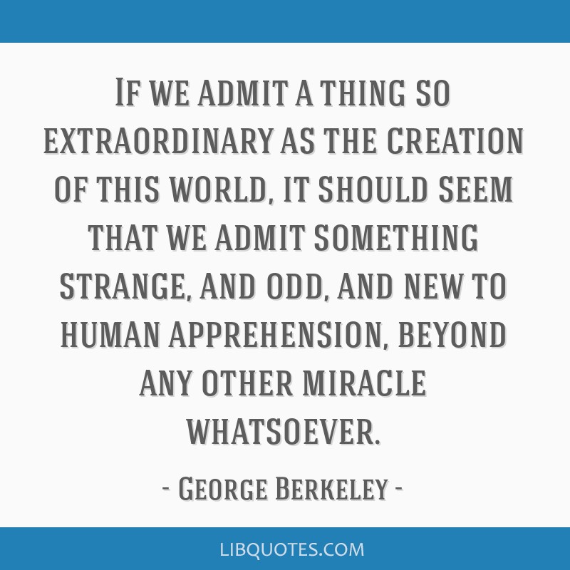 If we admit a thing so extraordinary as the creation of this world, it should seem that we admit something strange, and odd, and new to human...