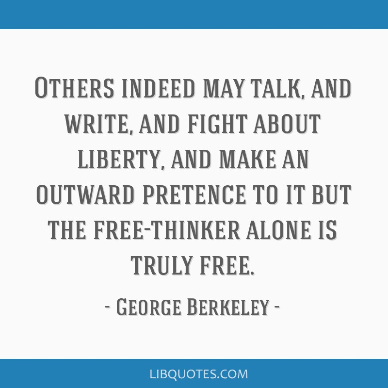 Others indeed may talk, and write, and fight about liberty, and make an outward pretence to it but the free-thinker alone is truly free.