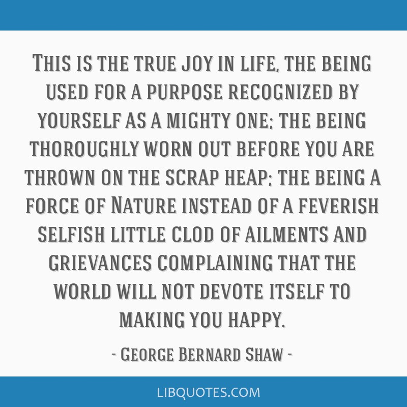 This is the true joy in life, the being used for a purpose recognized by yourself as a mighty one; the being thoroughly worn out before you are...