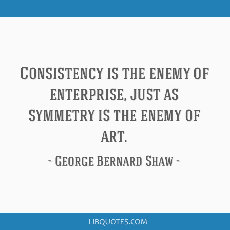 Consistency is the enemy of enterprise, just as symmetry is the enemy of art.
