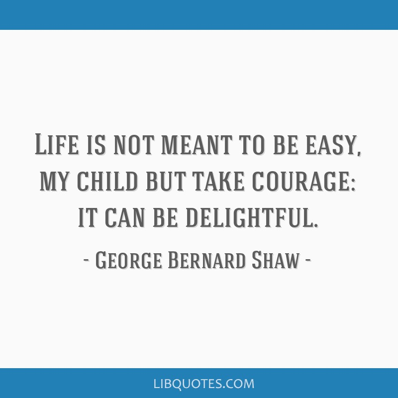 Life is not meant to be easy, my child but take courage: it can be delightful.