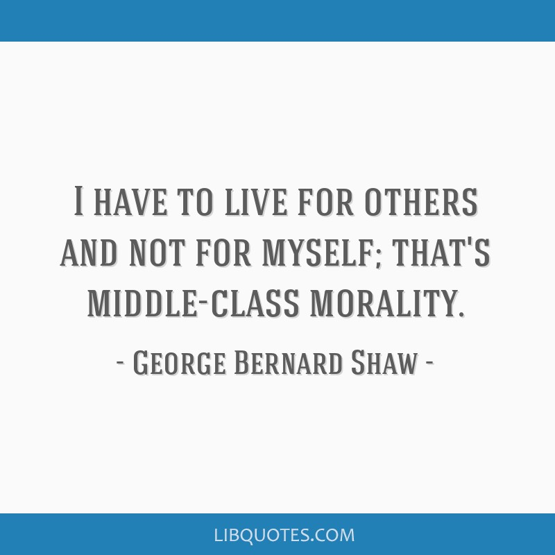 I have to live for others and not for myself; that's middle-class morality.