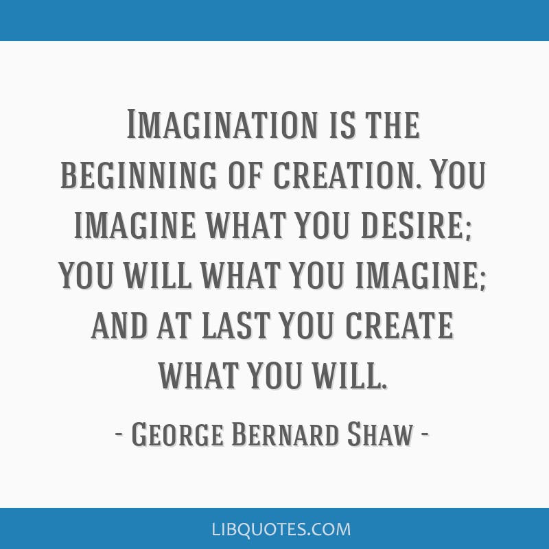 Imagination is the beginning of creation. You imagine what you desire; you will what you imagine; and at last you create what you will.