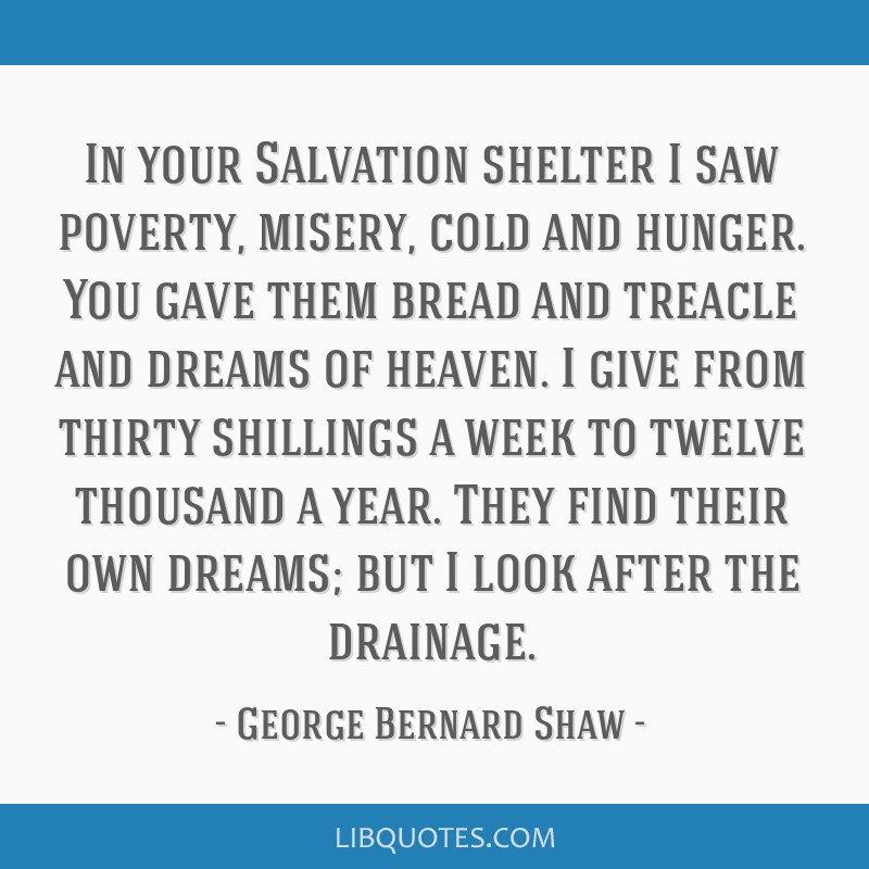In your Salvation shelter I saw poverty, misery, cold and hunger. You gave them bread and treacle and dreams of heaven. I give from thirty shillings...