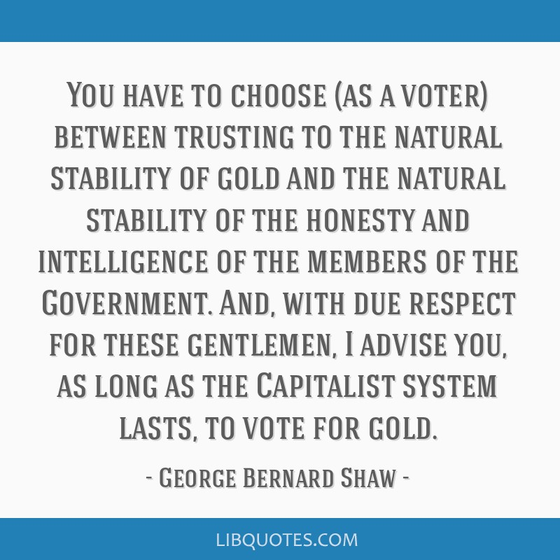 You have to choose (as a voter) between trusting to the natural stability of gold and the natural stability of the honesty and intelligence of the...