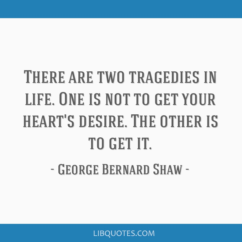 There are two tragedies in life. One is not to get your heart's desire. The other is to get it.