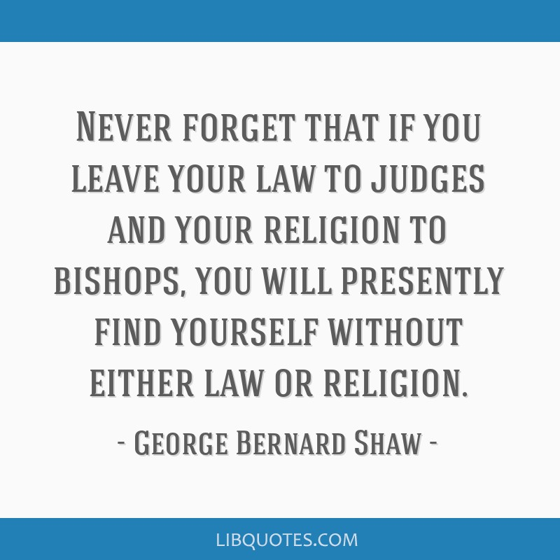 Never forget that if you leave your law to judges and your religion to bishops, you will presently find yourself without either law or religion.