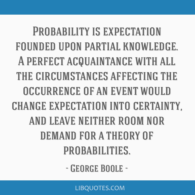 Probability is expectation founded upon partial knowledge. A perfect acquaintance with all the circumstances affecting the occurrence of an event...