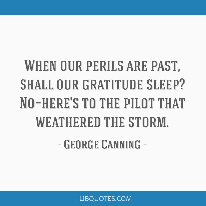 When our perils are past, shall our gratitude sleep? No—here's to the pilot that weathered the storm.