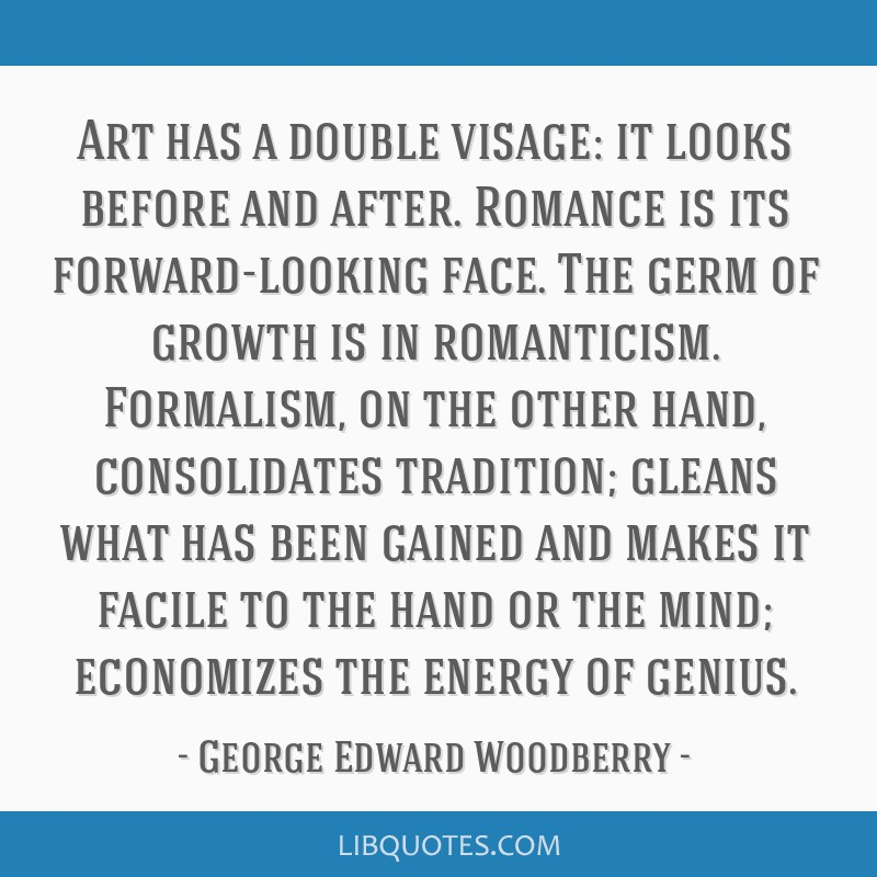 Art has a double visage: it looks before and after. Romance is its forward-looking face. The germ of growth is in romanticism. Formalism, on the...