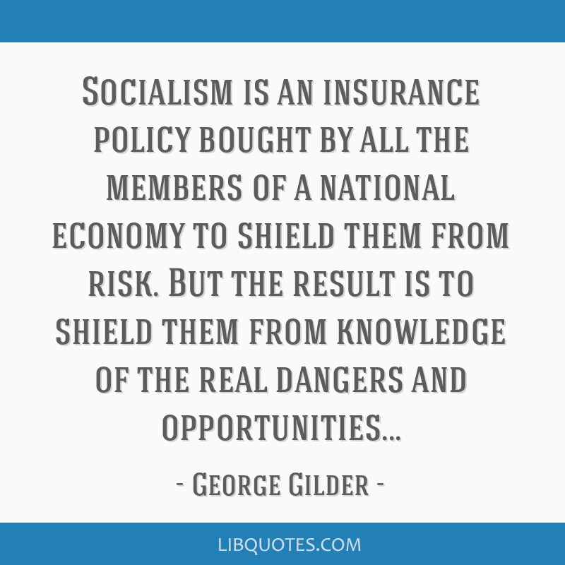 Socialism is an insurance policy bought by all the members of a national economy to shield them from risk. But the result is to shield them from...
