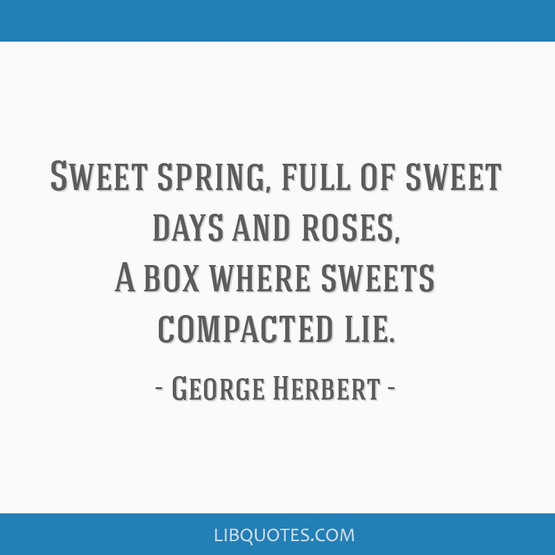 Sweet spring, full of sweet days and roses, A box where sweets compacted lie.