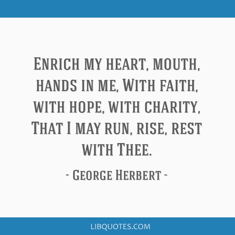 Enrich my heart, mouth, hands in me, With faith, with hope, with charity, That I may run, rise, rest with Thee.