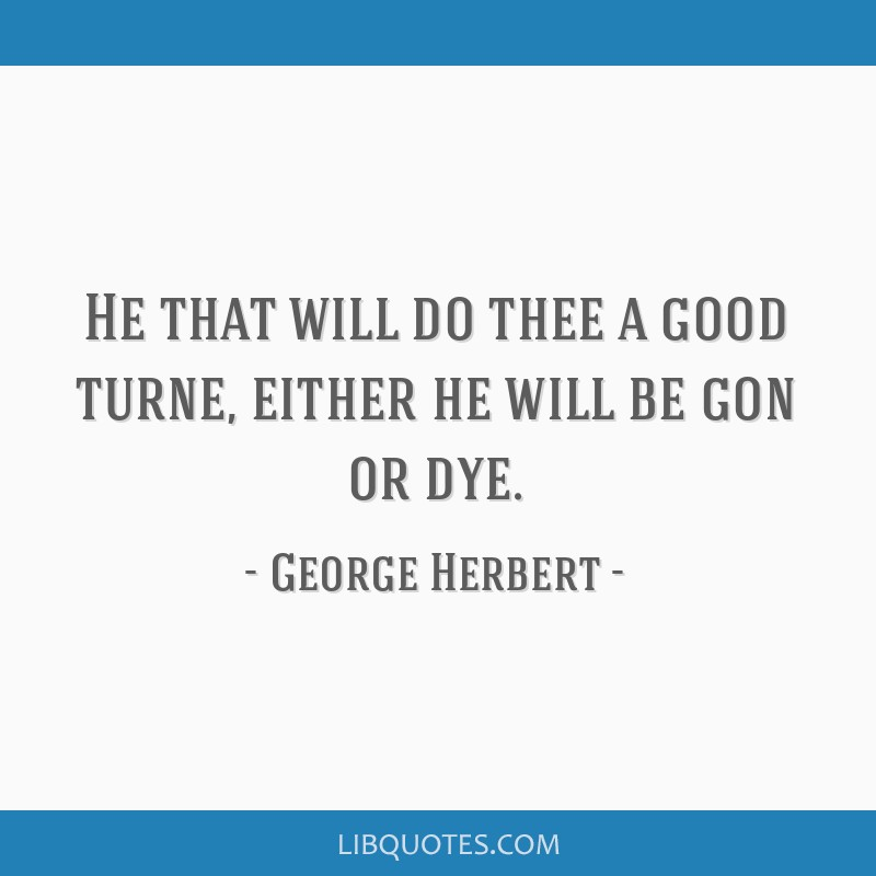 He that will do thee a good turne, either he will be gon or dye.