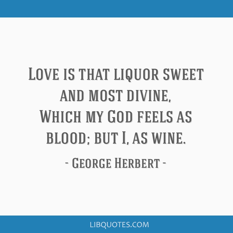 Love is that liquor sweet and most divine, Which my God feels as blood; but I, as wine.