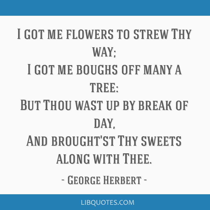 I got me flowers to strew Thy way; I got me boughs off many a tree: But Thou wast up by break of day, And brought'st Thy sweets along with Thee.
