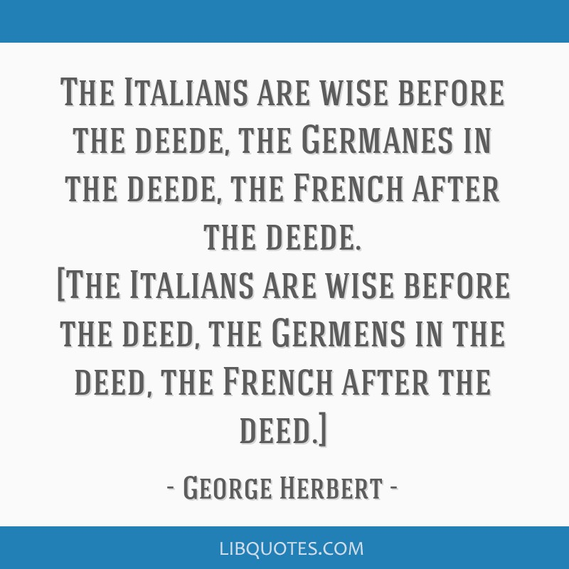 The Italians are wise before the deede, the Germanes in the deede, the French after the deede. [The Italians are wise before the deed, the Germens in ...