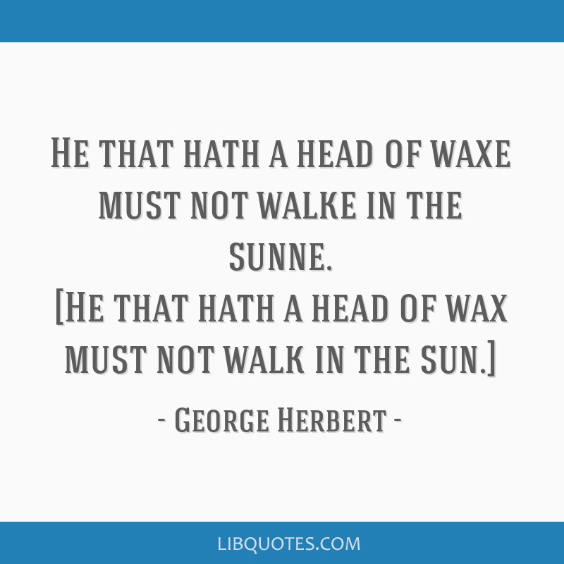 He that hath a head of waxe must not walke in the sunne. [He that hath a head of wax must not walk in the sun.]
