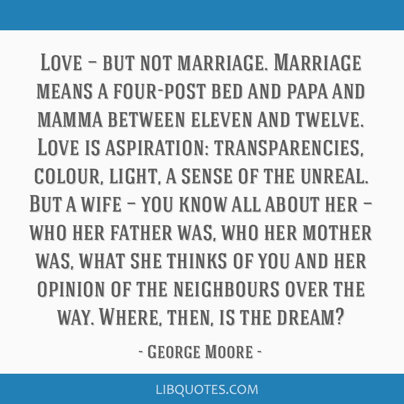 Love — but not marriage. Marriage means a four-post bed and papa and mamma between eleven and twelve. Love is aspiration: transparencies, colour,...