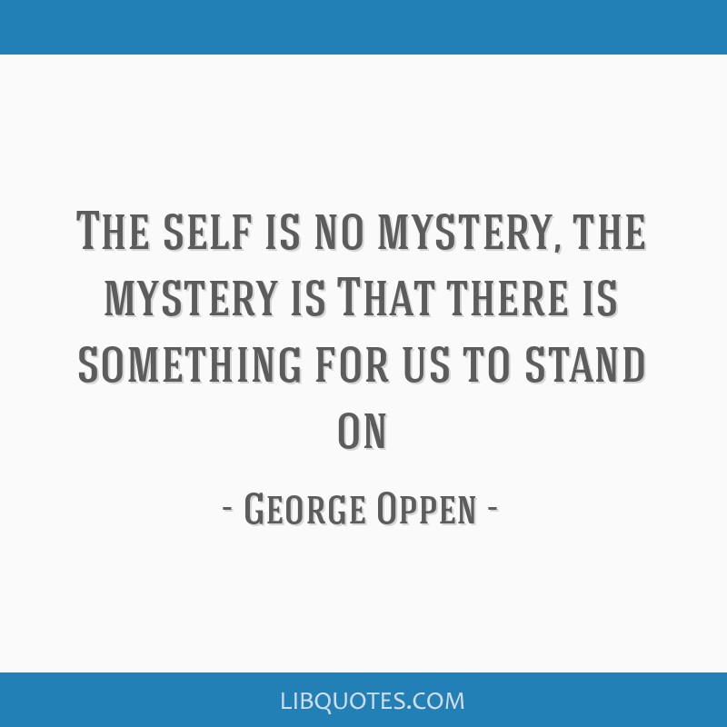 The self is no mystery, the mystery is / That there is something for us to stand on
