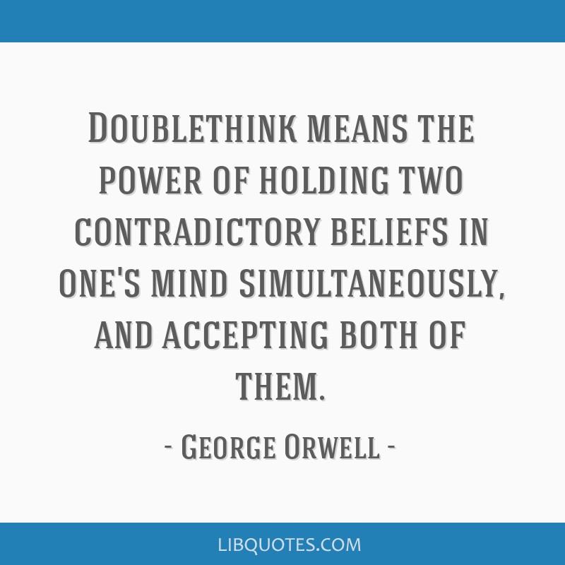 Doublethink means the power of holding two contradictory beliefs in one's mind simultaneously, and accepting both of them.