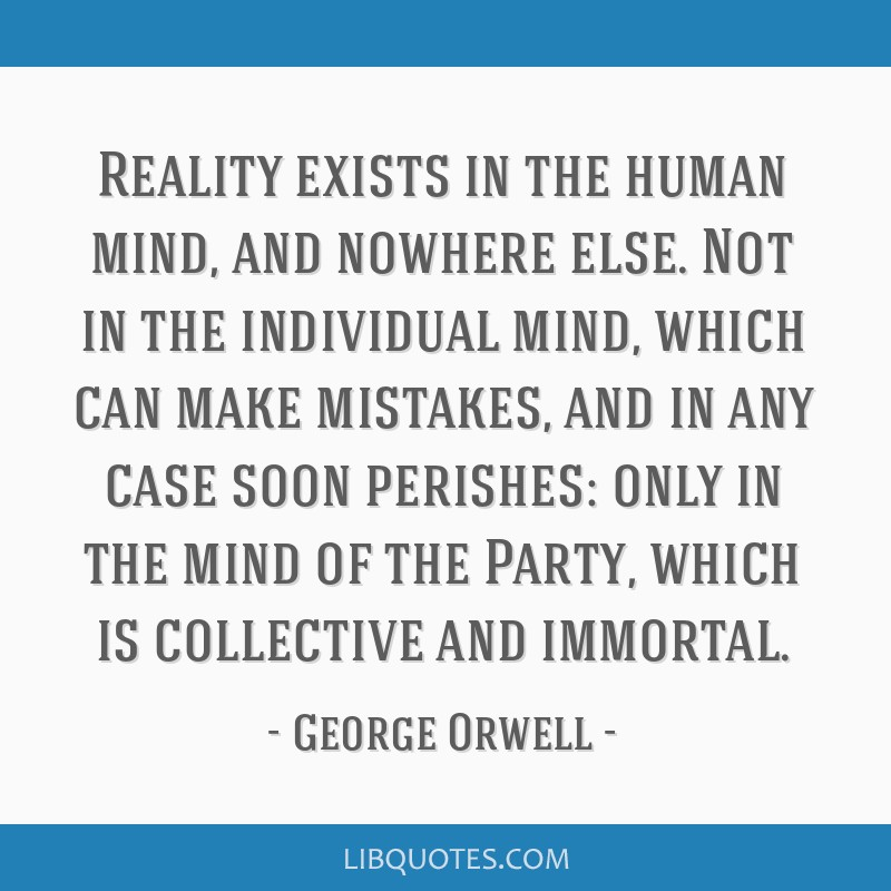Reality exists in the human mind, and nowhere else. Not in the individual mind, which can make mistakes, and in any case soon perishes: only in the...