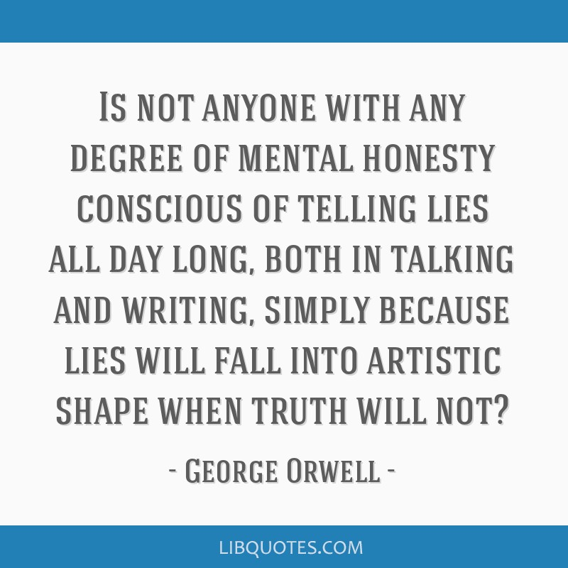 Is not anyone with any degree of mental honesty conscious of telling lies all day long, both in talking and writing, simply because lies will fall...