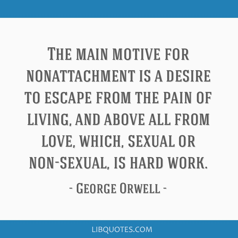 The main motive for nonattachment is a desire to escape from the pain of living, and above all from love, which, sexual or non-sexual, is hard work.