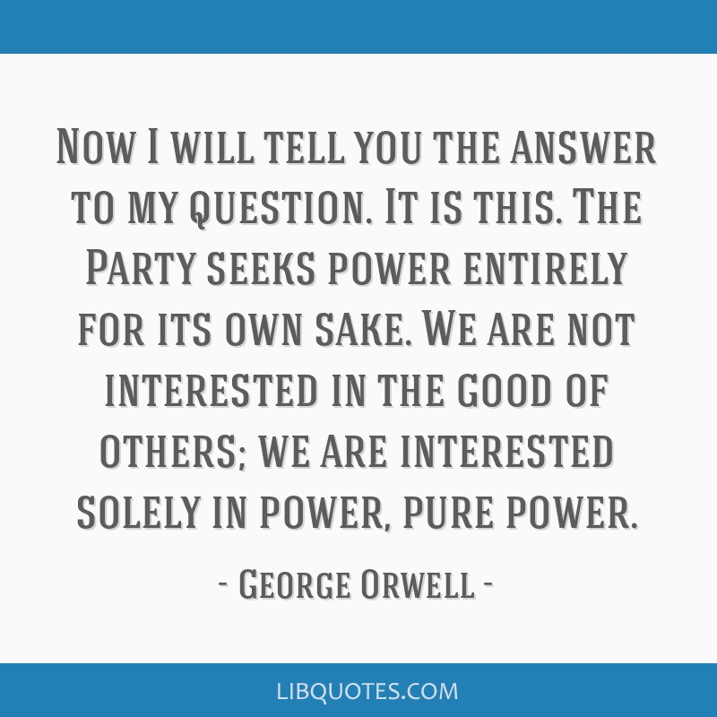 Now I will tell you the answer to my question. It is this. The Party seeks power entirely for its own sake. We are not interested in the good of...