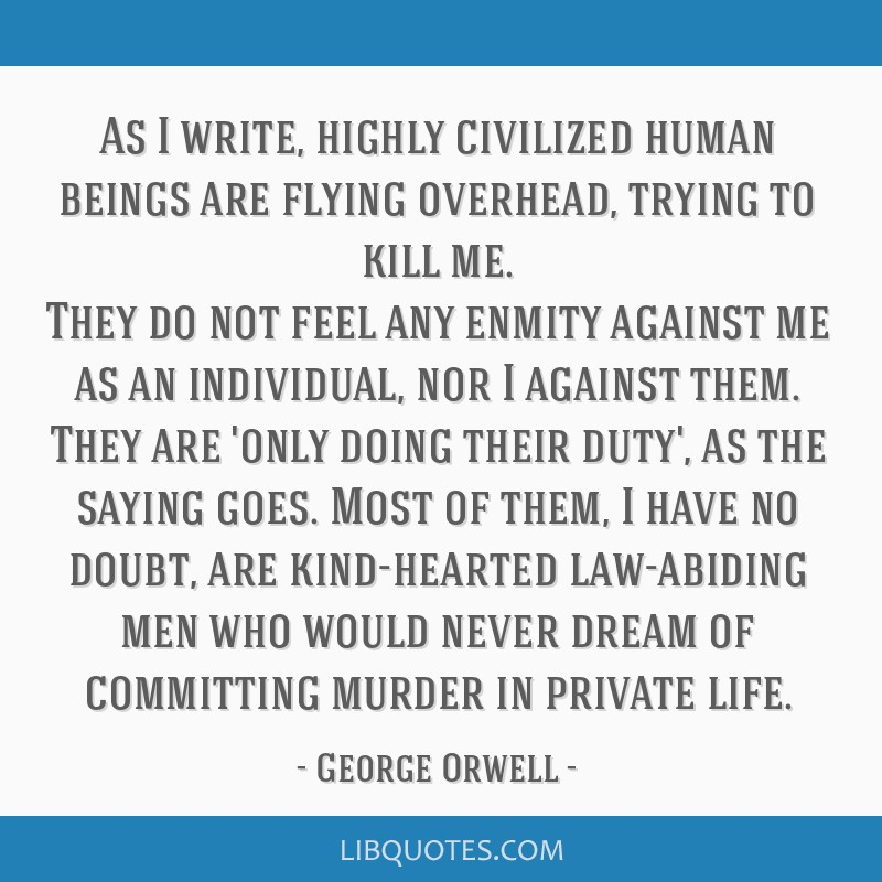 As I write, highly civilized human beings are flying overhead, trying to kill me. They do not feel any enmity against me as an individual, nor I...