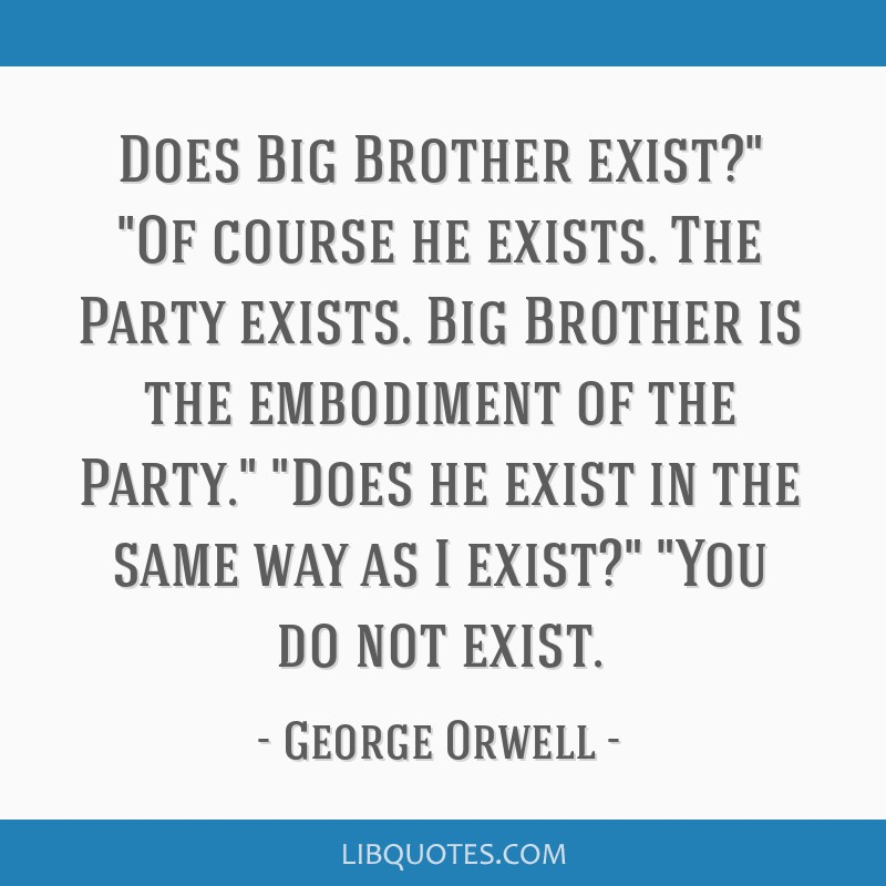 Does Big Brother exist? Of course he exists. The Party exists. Big Brother is the embodiment of the Party. Does he exist in the same way as I exist?...