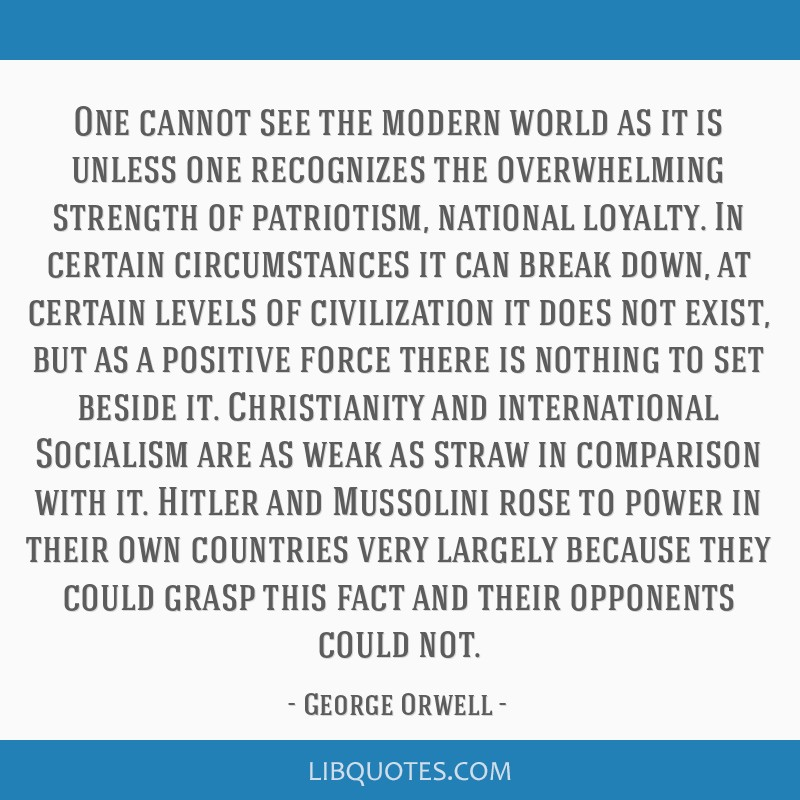 One cannot see the modern world as it is unless one recognizes the overwhelming strength of patriotism, national loyalty. In certain circumstances it ...