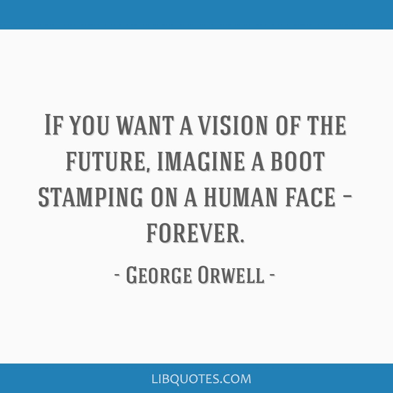 If you want a vision of the future, imagine a boot stamping on a human face – forever.
