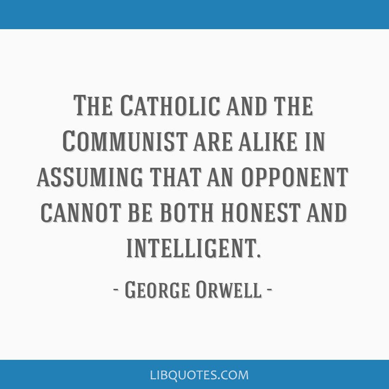 The Catholic and the Communist are alike in assuming that an opponent cannot be both honest and intelligent.