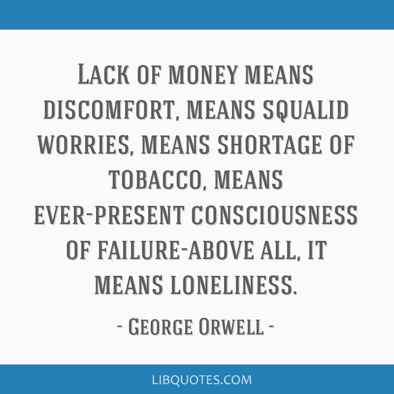 Lack of money means discomfort, means squalid worries, means shortage of tobacco, means ever-present consciousness of failure-above all, it means...