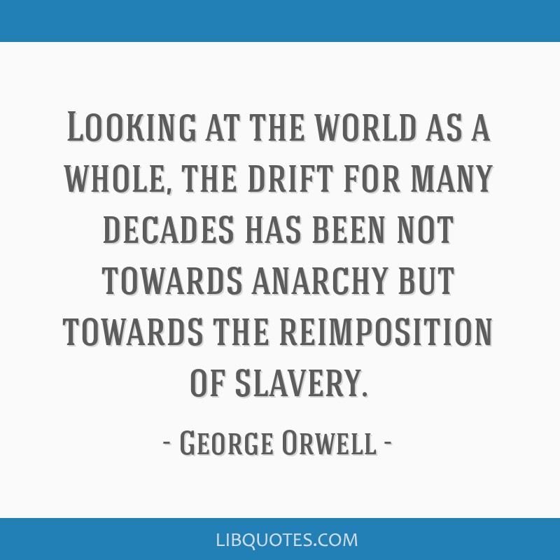 Looking at the world as a whole, the drift for many decades has been not towards anarchy but towards the reimposition of slavery.