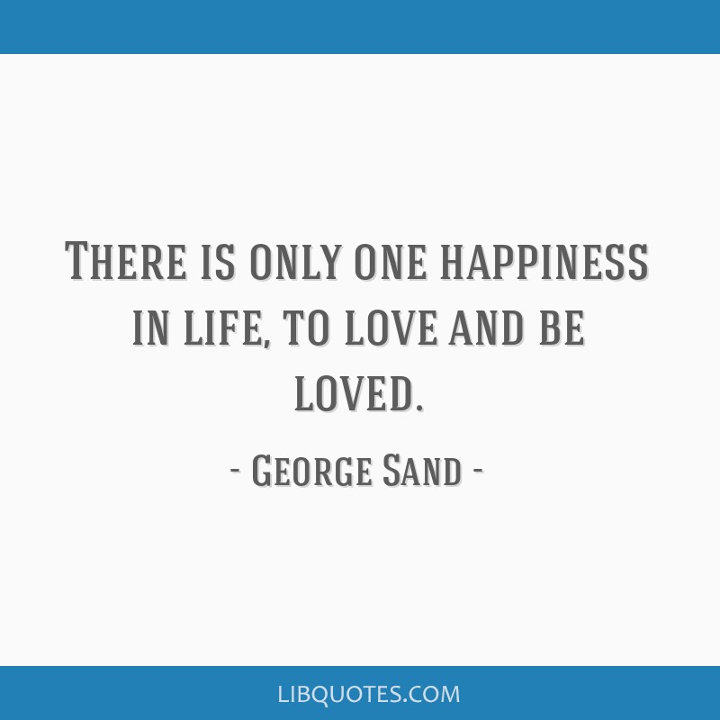 There is only one happiness in life, to love and be loved.