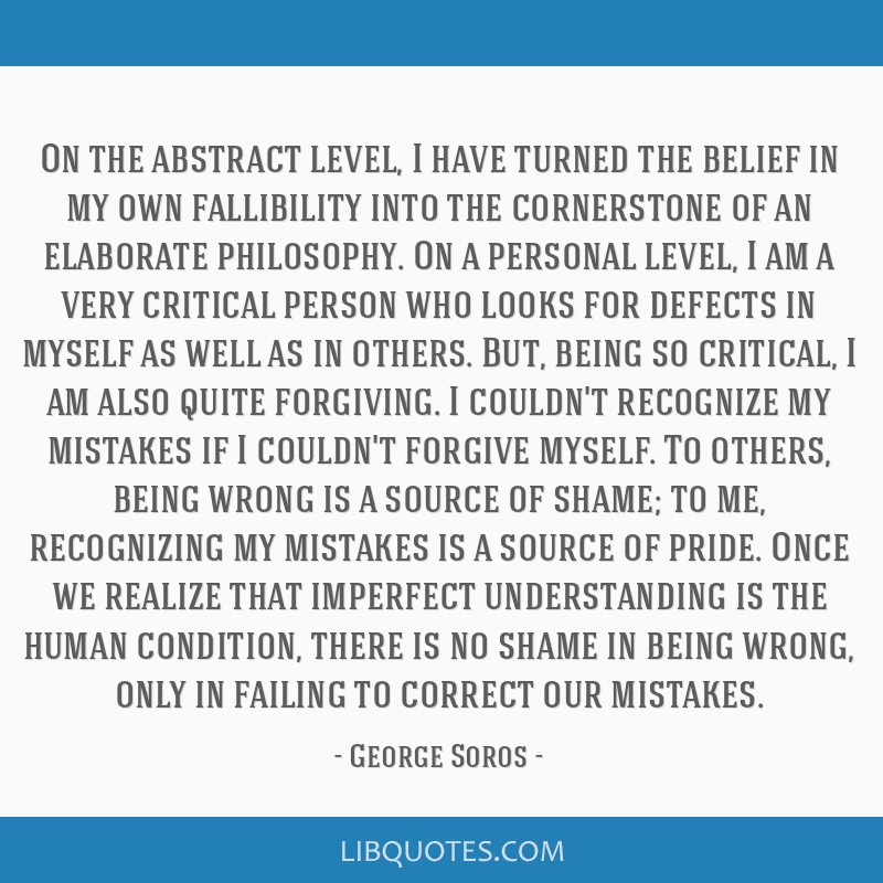 On the abstract level, I have turned the belief in my own fallibility into the cornerstone of an elaborate philosophy. On a personal level, I am a...