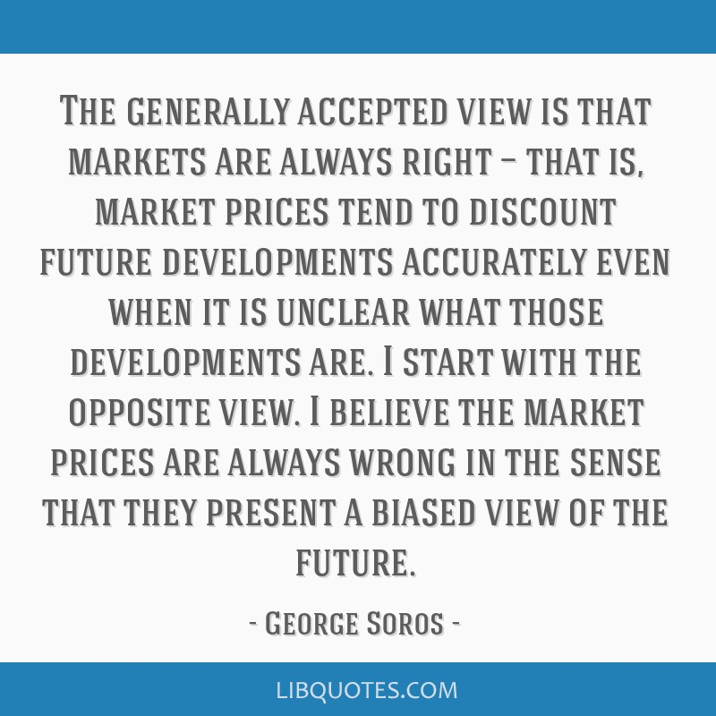 The generally accepted view is that markets are always right — that is, market prices tend to discount future developments accurately even when it...
