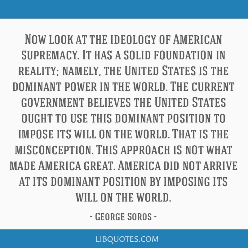 Now look at the ideology of American supremacy. It has a solid foundation in reality; namely, the United States is the dominant power in the world....