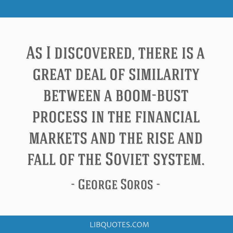 As I discovered, there is a great deal of similarity between a boom-bust process in the financial markets and the rise and fall of the Soviet system.