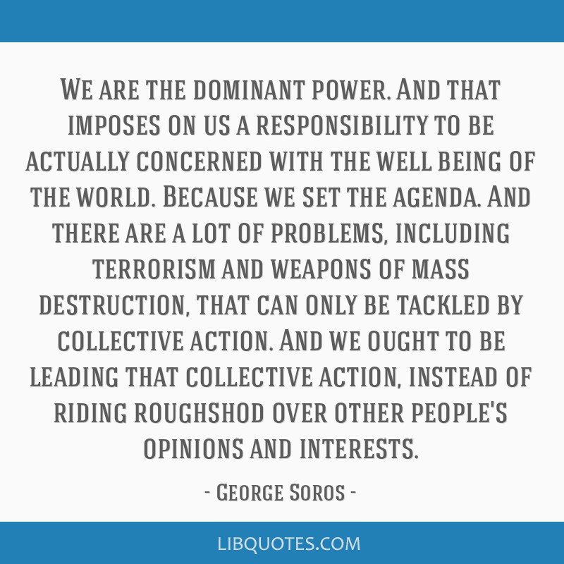 We are the dominant power. And that imposes on us a responsibility to be actually concerned with the well being of the world. Because we set the...