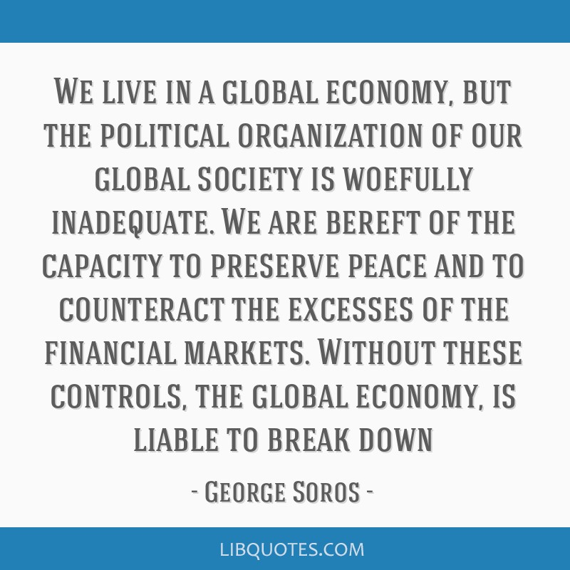We live in a global economy, but the political organization of our global society is woefully inadequate. We are bereft of the capacity to preserve...
